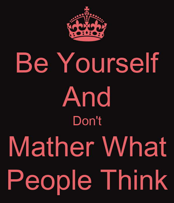 Be Yourself And Don't Mather What People Think