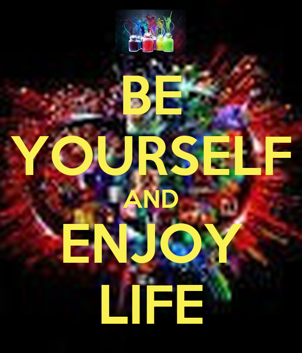 BE YOURSELF AND ENJOY LIFE