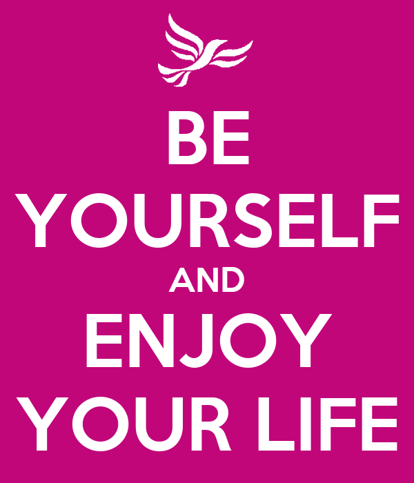 BE YOURSELF AND ENJOY YOUR LIFE