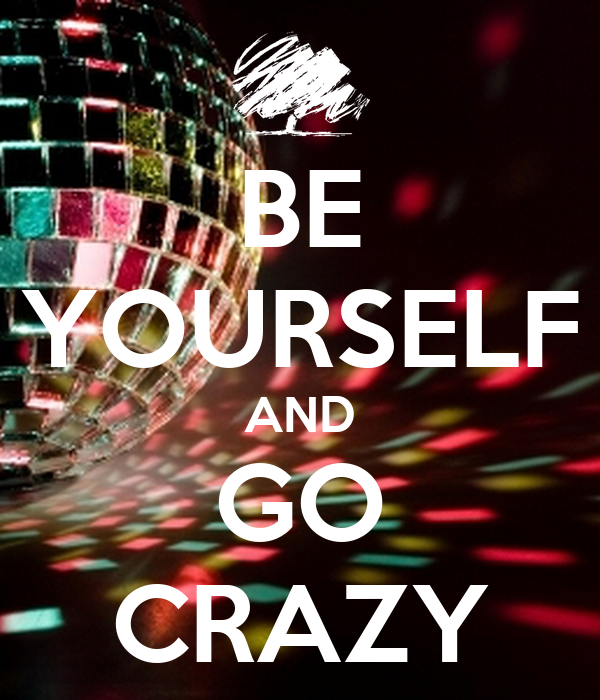 BE YOURSELF AND GO CRAZY
