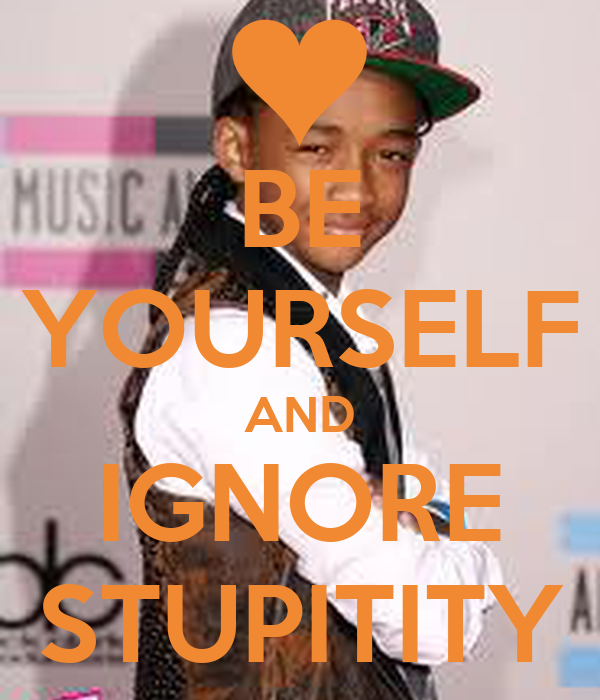 BE YOURSELF AND IGNORE STUPITITY