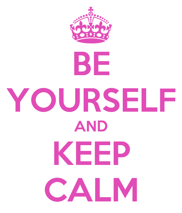 BE YOURSELF AND KEEP CALM