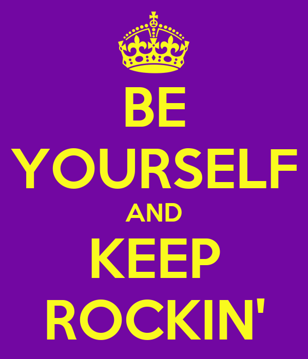 BE YOURSELF AND KEEP ROCKIN'