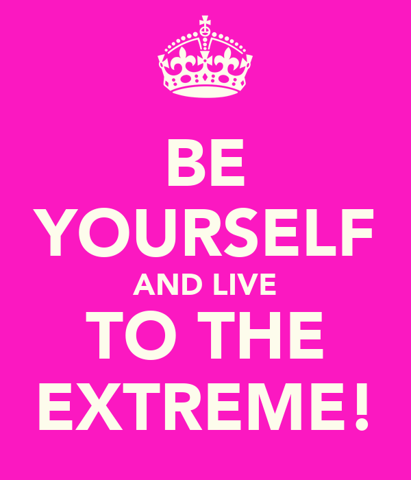 BE YOURSELF AND LIVE TO THE EXTREME!