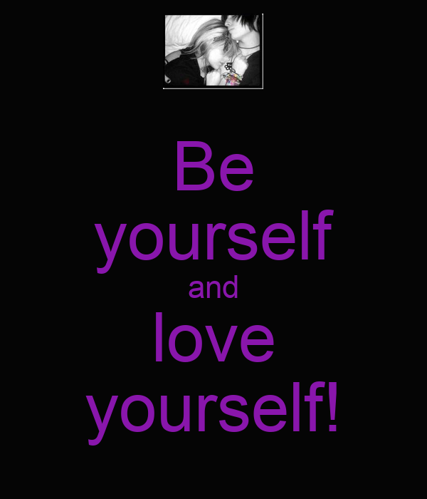 Be yourself and love yourself!