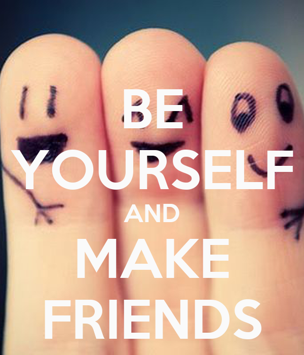 BE YOURSELF AND MAKE FRIENDS