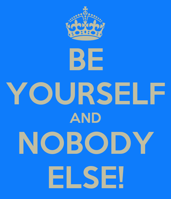BE YOURSELF AND NOBODY ELSE!