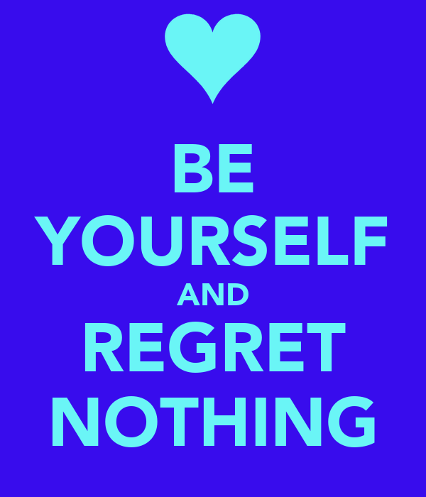BE YOURSELF AND REGRET NOTHING