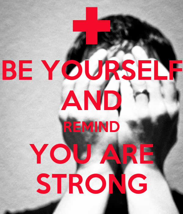 BE YOURSELF AND REMIND YOU ARE STRONG