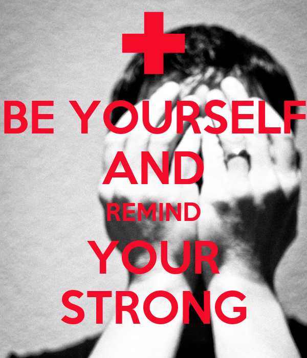 BE YOURSELF AND REMIND YOUR STRONG