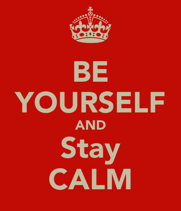 BE YOURSELF AND Stay CALM