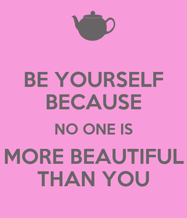 BE YOURSELF BECAUSE NO ONE IS MORE BEAUTIFUL THAN YOU