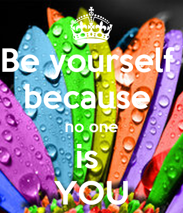 Be yourself  because  no one is  YOU