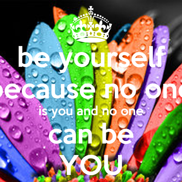 be yourself because no one is you and no one can be YOU