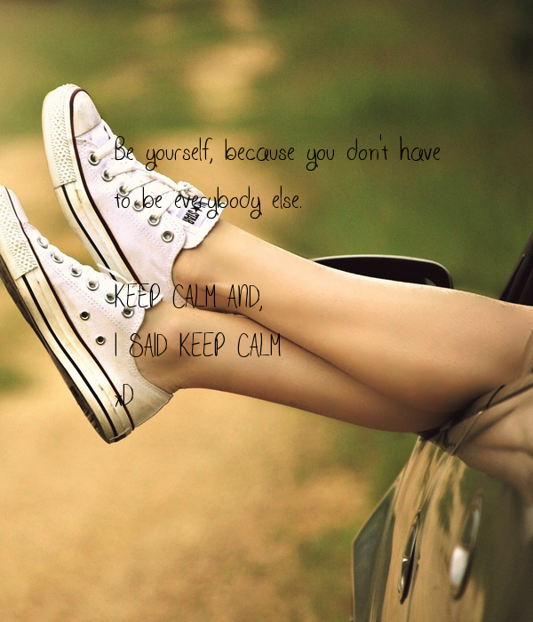 Be yourself, because you don't have to be everybody else.  KEEP CALM AND, I SAID KEEP CALM xD