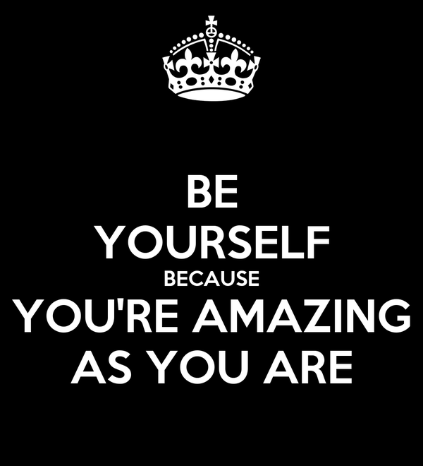 BE YOURSELF BECAUSE YOU'RE AMAZING AS YOU ARE
