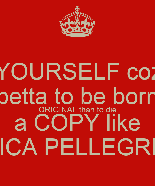 be YOURSELF coz its betta to be born ORIGINAL than to die a COPY like JESSICA PELLEGRINO X