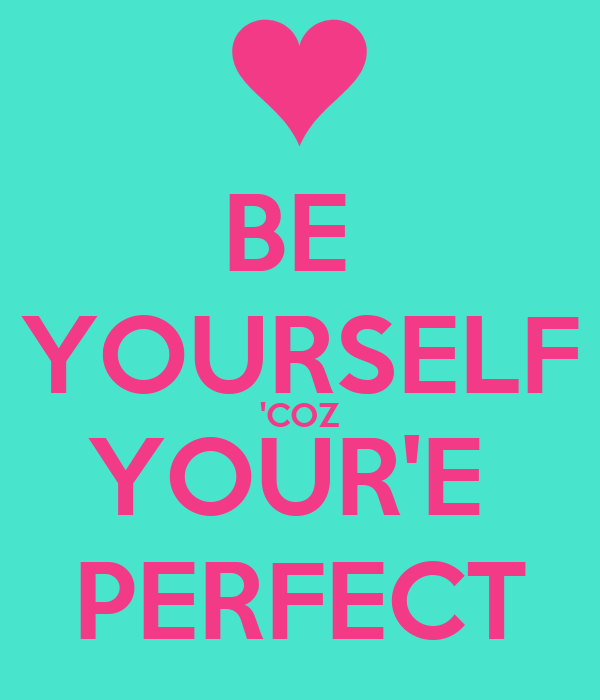 BE  YOURSELF 'COZ YOUR'E  PERFECT