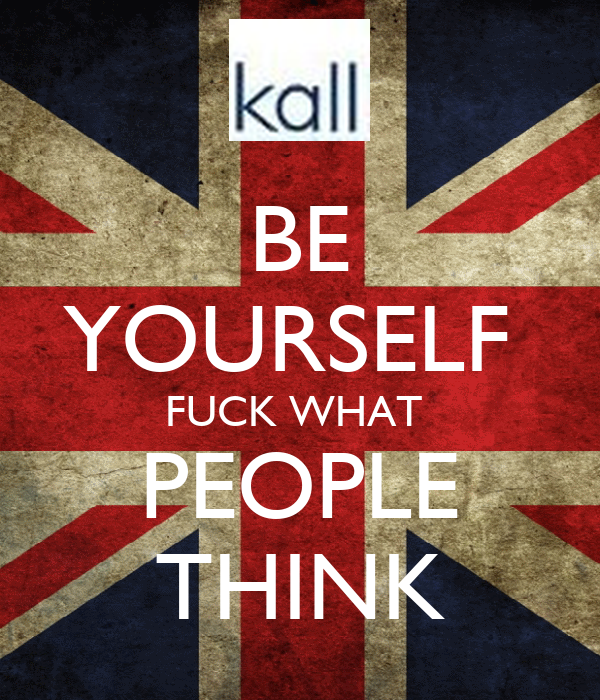 BE YOURSELF  FUCK WHAT  PEOPLE THINK