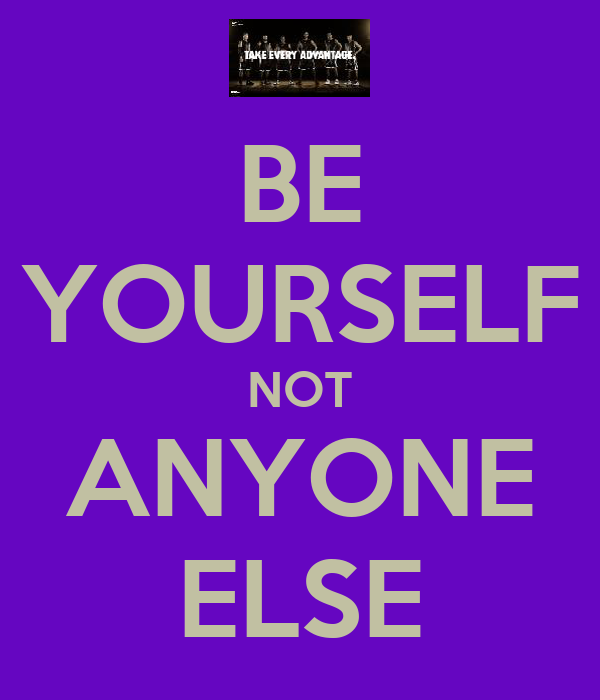 BE YOURSELF NOT ANYONE ELSE