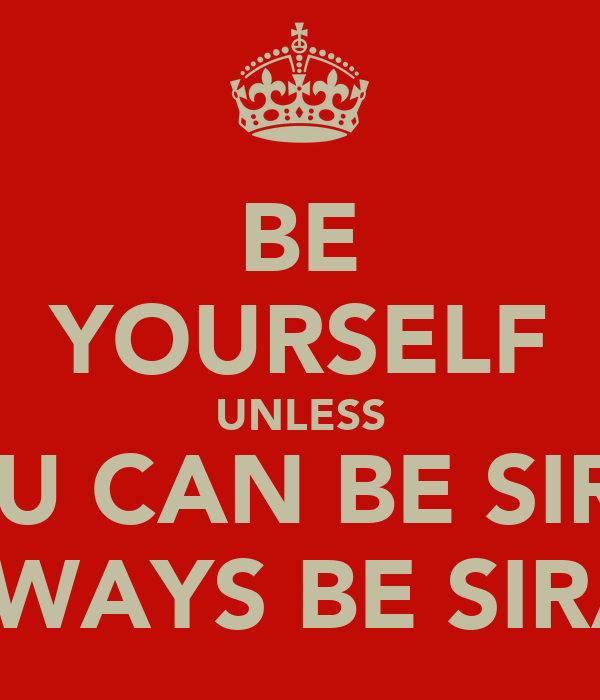 BE YOURSELF UNLESS YOU CAN BE SIRAJ ALWAYS BE SIRAJ