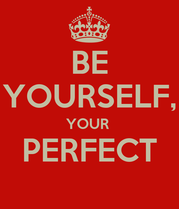 BE YOURSELF, YOUR  PERFECT