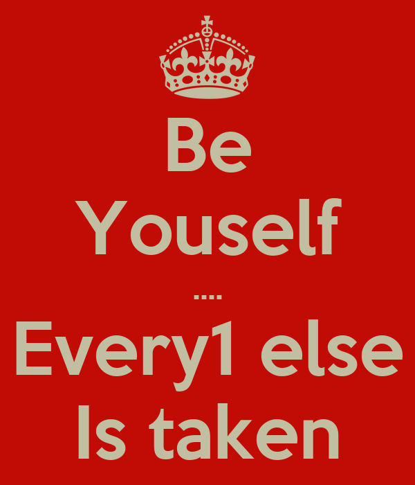 Be Youself .... Every1 else Is taken