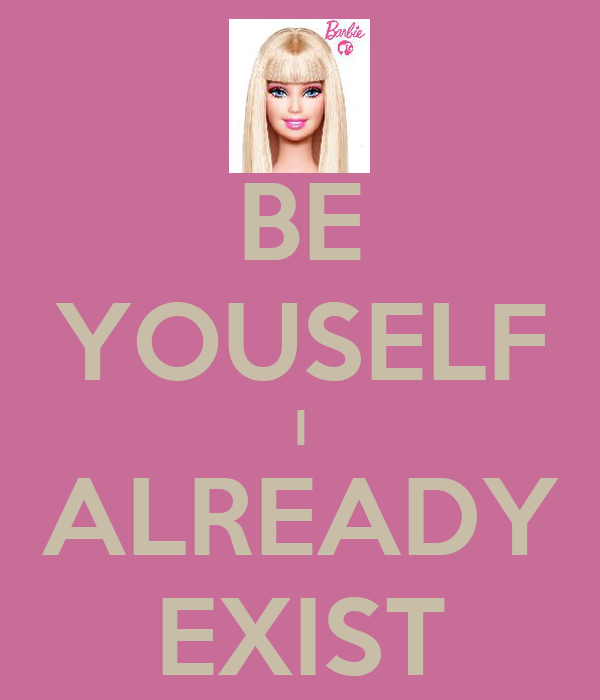 BE YOUSELF I ALREADY EXIST