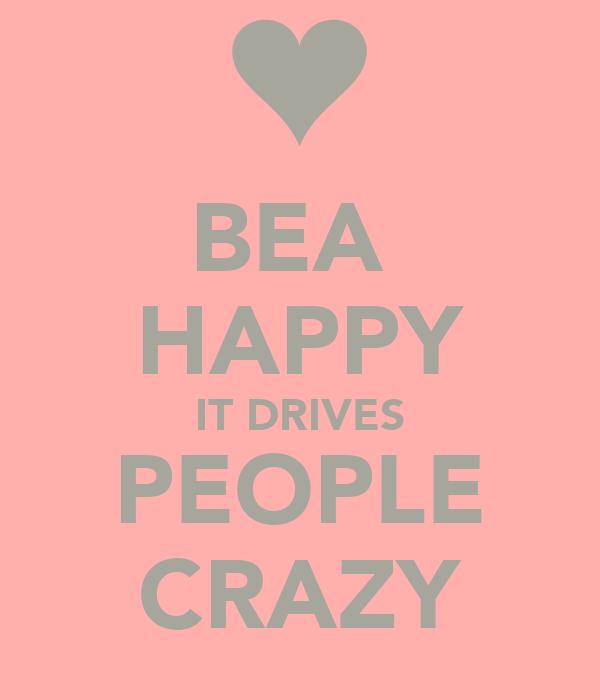 BEA  HAPPY IT DRIVES PEOPLE CRAZY