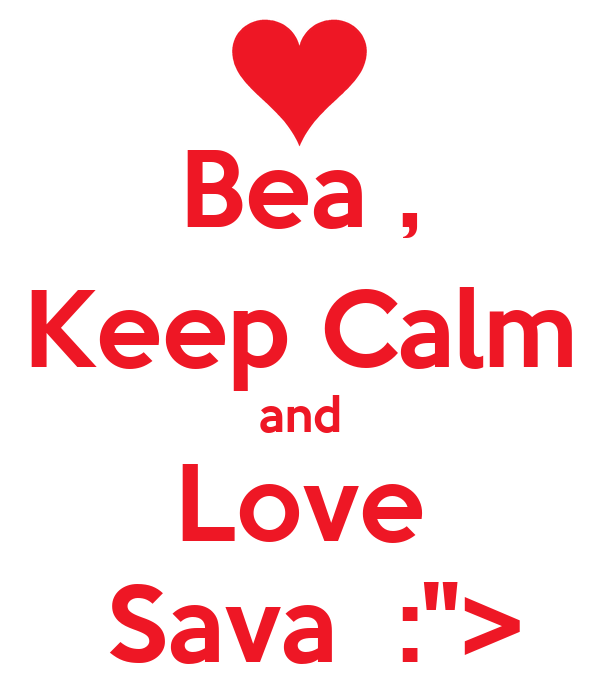 "Bea , Keep Calm and Love  Sava  :"">"