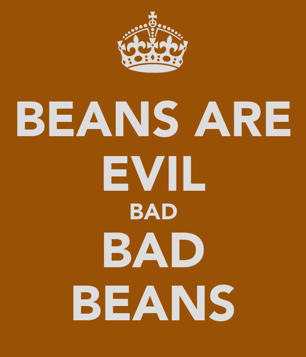 BEANS ARE EVIL BAD BAD BEANS