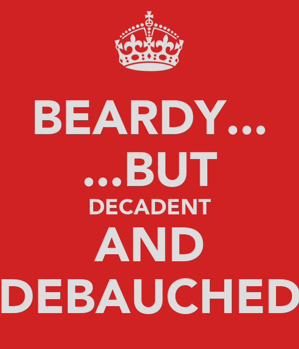 BEARDY... ...BUT DECADENT AND DEBAUCHED