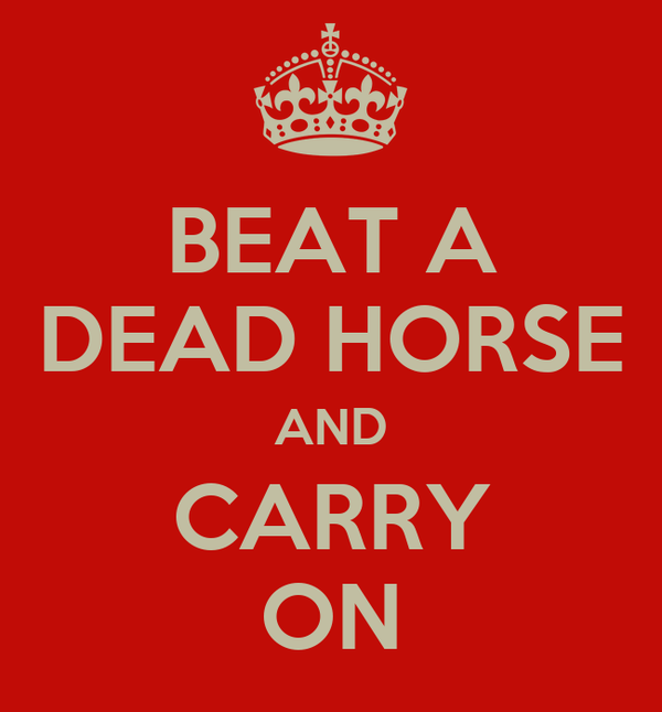 BEAT A DEAD HORSE AND CARRY ON
