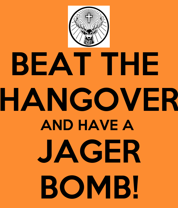 BEAT THE  HANGOVER AND HAVE A  JAGER BOMB!