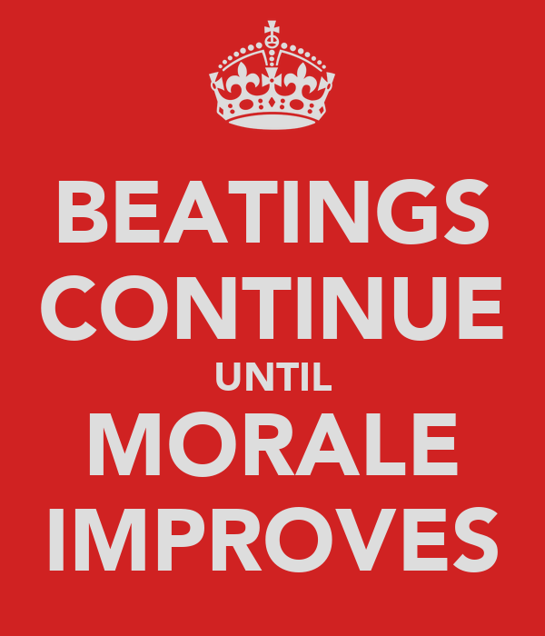 BEATINGS CONTINUE UNTIL MORALE IMPROVES