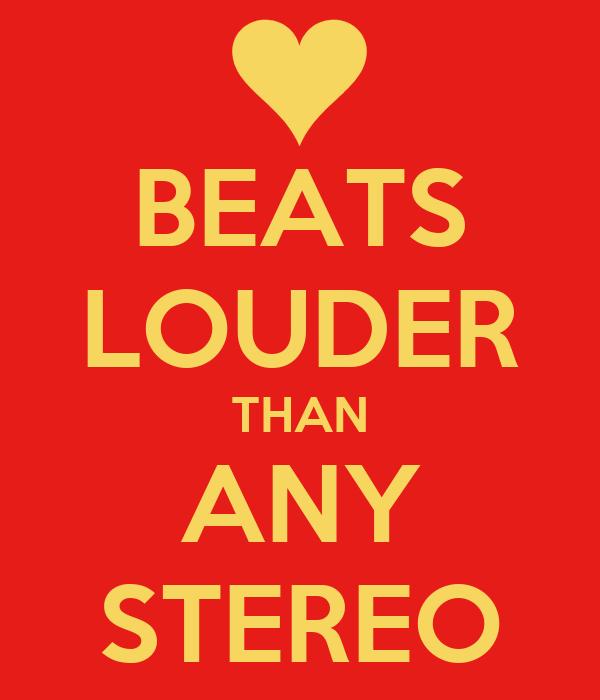 BEATS LOUDER THAN ANY STEREO