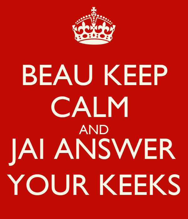 BEAU KEEP CALM  AND JAI ANSWER YOUR KEEKS