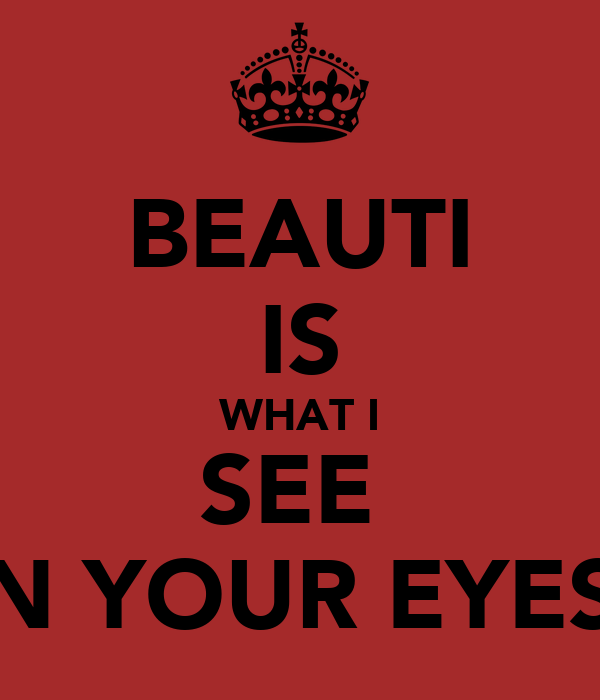 BEAUTI IS WHAT I SEE  IN YOUR EYES