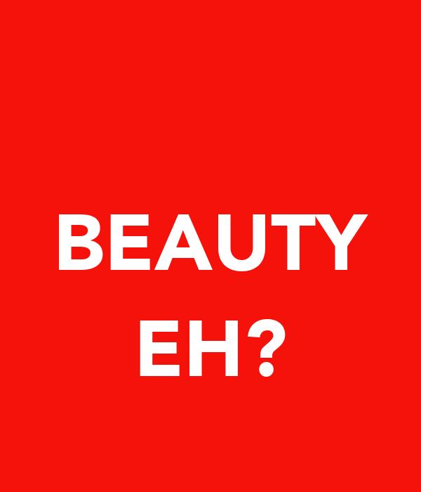 BEAUTY  EH?