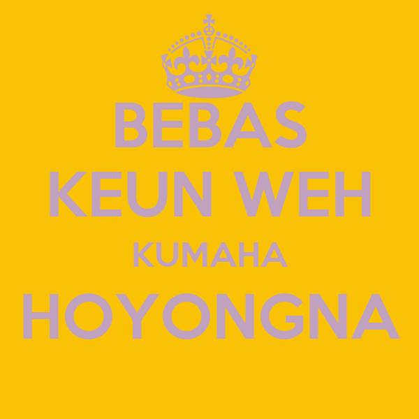 BEBAS KEUN WEH KUMAHA HOYONGNA