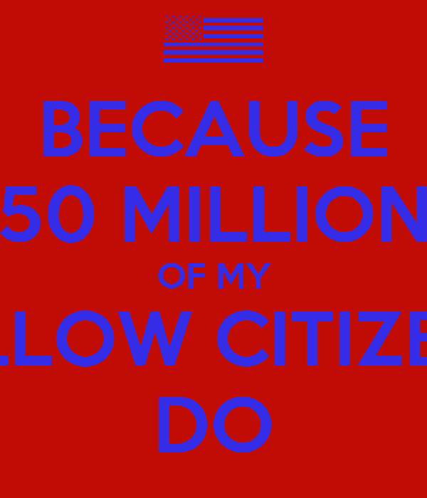 BECAUSE 50 MILLION OF MY FELLOW CITIZENS DO