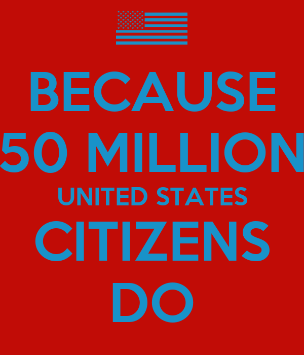 BECAUSE 50 MILLION UNITED STATES CITIZENS DO