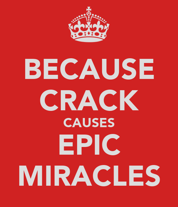 BECAUSE CRACK CAUSES EPIC MIRACLES