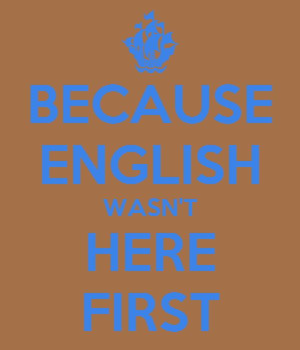 BECAUSE ENGLISH WASN'T HERE FIRST