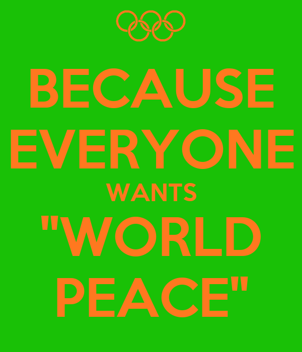 "BECAUSE EVERYONE WANTS ""WORLD PEACE"""