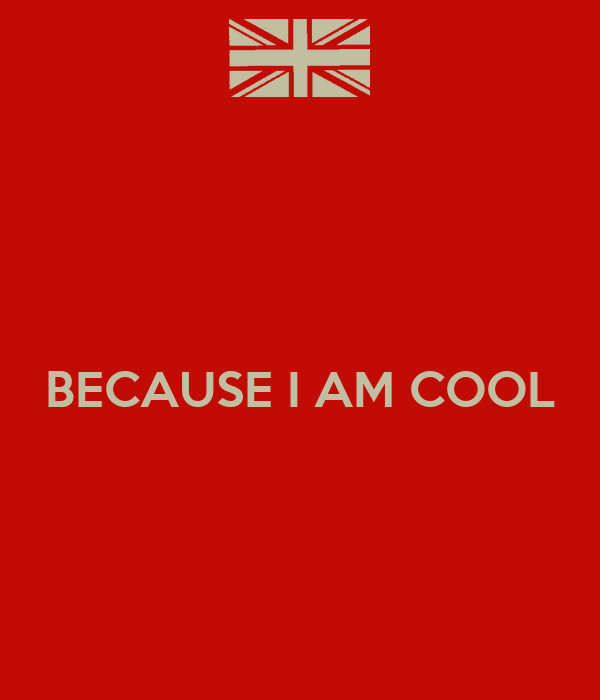 BECAUSE I AM COOL