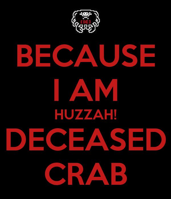 BECAUSE I AM HUZZAH! DECEASED CRAB