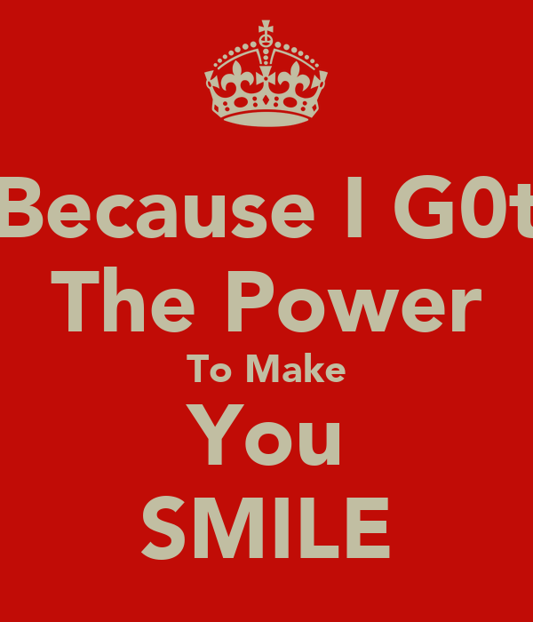 Because I G0t The Power To Make You SMILE