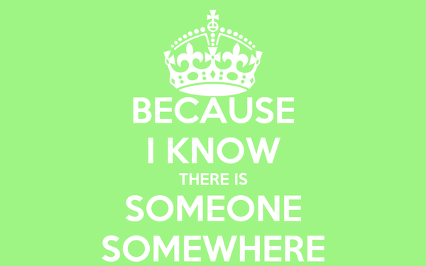 BECAUSE I KNOW THERE IS SOMEONE SOMEWHERE