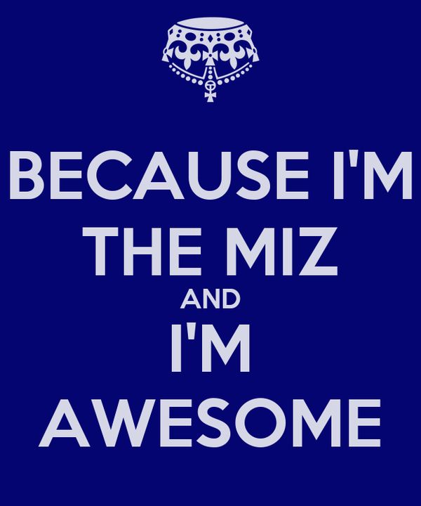 BECAUSE I'M THE MIZ AND I'M AWESOME